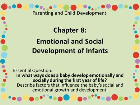 Parenting and Child Development Chapter 8: Emotional and Social Development of Infants Essential Question: In what ways does a baby develop emotionally.