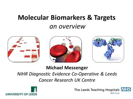 Molecular Biomarkers & Targets an overview Michael Messenger NIHR Diagnostic Evidence Co-Operative & Leeds Cancer Research UK Centre.