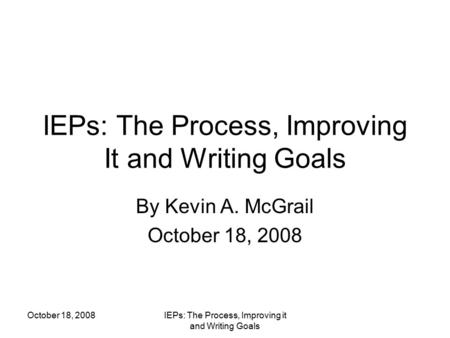 October 18, 2008IEPs: The Process, Improving it and Writing Goals IEPs: The Process, Improving It and Writing Goals By Kevin A. McGrail October 18, 2008.