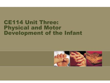 CE114 Unit Three: Physical and Motor Development of the Infant.