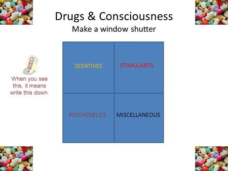 Drugs & Consciousness Make a window shutter SEDATIVES STIMULANTS PSYCHEDELICSMISCELLANEOUS When you see this, it means write this down.