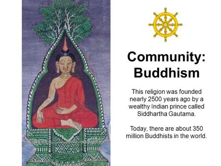 Community: Buddhism This religion was founded nearly 2500 years ago by a wealthy Indian prince called Siddhartha Gautama. Today, there are about 350.