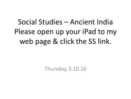 Social Studies – Ancient India Please open up your iPad to my web page & click the SS link. Thursday, 3.10.16.