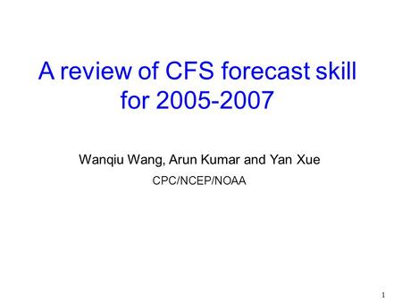 1 A review of CFS forecast skill for 2005-2007 Wanqiu Wang, Arun Kumar and Yan Xue CPC/NCEP/NOAA.