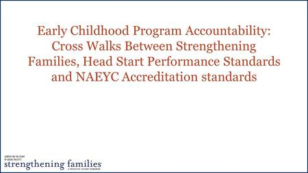 Early Childhood Program Accountability: Cross Walks Between Strengthening Families, Head Start Performance Standards and NAEYC Accreditation standards.