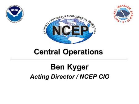 Central Operations Ben Kyger Acting Director / NCEP CIO.