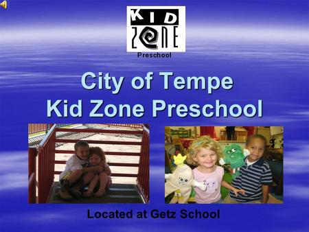 City of Tempe Kid Zone Preschool City of Tempe Kid Zone Preschool Located at Getz School.