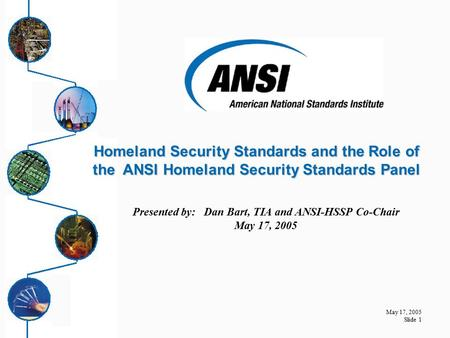 May 17, 2005 Slide 1 Presented by: Dan Bart, TIA and ANSI-HSSP Co-Chair May 17, 2005 Homeland Security Standards and the Role of the ANSI Homeland Security.