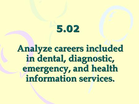 5.02 Analyze careers included in dental, diagnostic, emergency, and health information services.