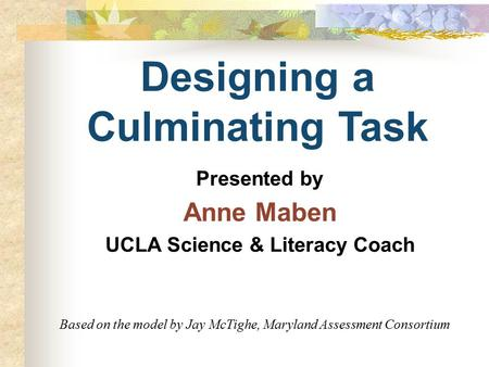 Designing a Culminating Task Presented by Anne Maben UCLA Science & Literacy Coach Based on the model by Jay McTighe, Maryland Assessment Consortium.