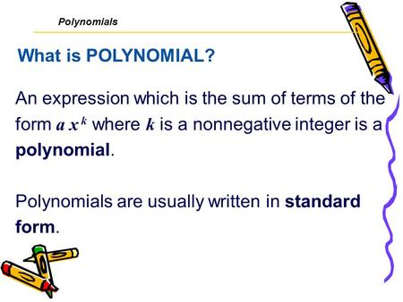An expression which is the sum of terms of the form a x k where k is a nonnegative integer is a polynomial. Polynomials are usually written in standard.