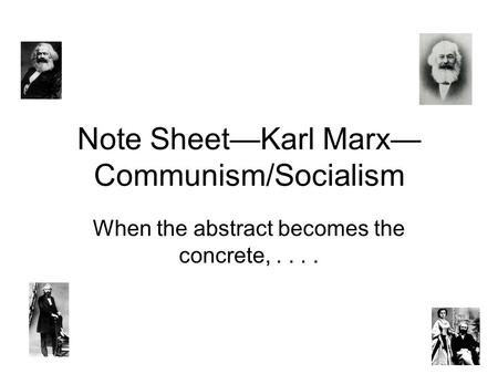 Note Sheet—Karl Marx— Communism/Socialism When the abstract becomes the concrete,....