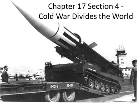 Chapter 17 Section 4 - Cold War Divides the World.