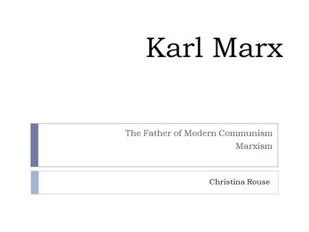 Karl Marx The Father of Modern Communism Marxism Christina Rouse.