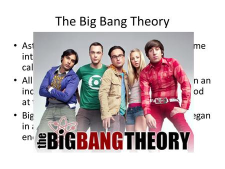 The Big Bang Theory Astronomers theorize that the universe came into being at a single moment in an event called the big bang. All matter and energy were.