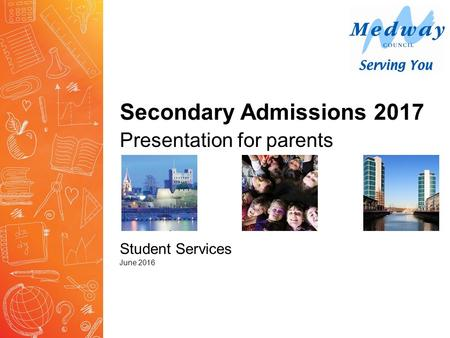 Secondary Admissions 2017 Presentation for parents Student Services June 2016.