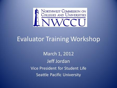 Evaluator Training Workshop March 1, 2012 Jeff Jordan Vice President for Student Life Seattle Pacific University.