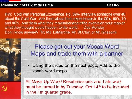 Please do not talk at this timeOct 8-9 Please get out your Vocab Word Maps and trade them with a partner Using the slides on the next page, Add to the.
