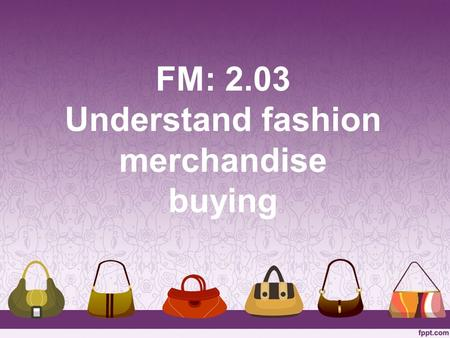FM: 2.03 Understand fashion merchandise buying