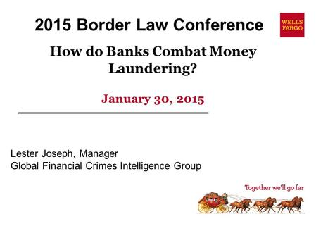 How do Banks Combat Money Laundering? January 30, 2015 Lester Joseph, Manager Global Financial Crimes Intelligence Group 2015 Border Law Conference.