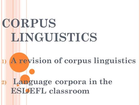 CORPUS LINGUISTICS 1) A revision of corpus linguistics 2) Language corpora in the ESL/EFL classroom.