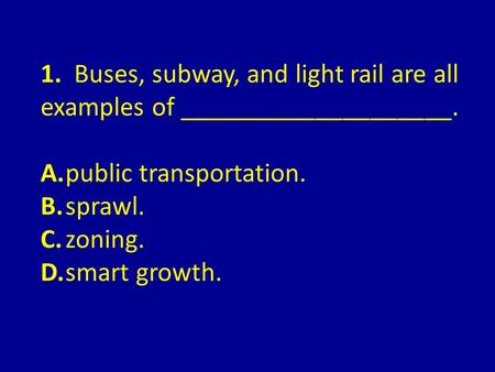 1. Buses, subway, and light rail are all examples of ____________________. A.public transportation. B.sprawl. C.zoning. D.smart growth.