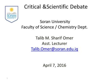 Critical &Scientific Debate Soran University Faculty of Science / Chemistry Dept. Talib M. Sharif Omer Asst. Lecturer April 7,