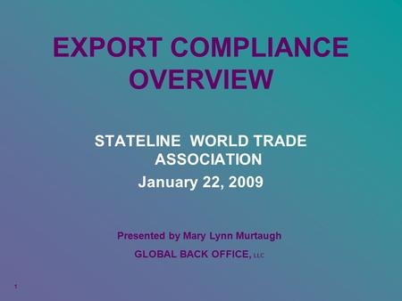 EXPORT COMPLIANCE OVERVIEW STATELINE WORLD TRADE ASSOCIATION January 22, 2009 1 Presented by Mary Lynn Murtaugh GLOBAL BACK OFFICE, LLC.