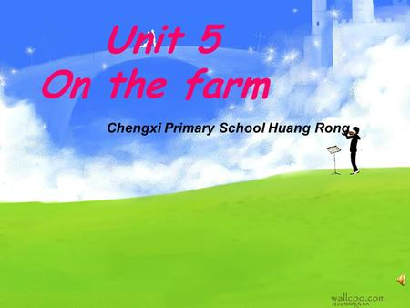 Unit 5 On the farm Chengxi Primary School Huang Rong.