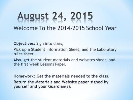 Welcome To the 2014-2015 School Year Objectives: Sign into class, Pick up a Student Information Sheet, and the Laboratory rules sheet. Also, get the student.