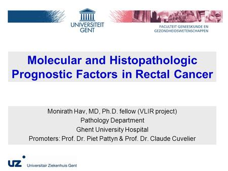 Molecular and Histopathologic Prognostic Factors in Rectal Cancer Monirath Hav, MD, Ph.D. fellow (VLIR project) Pathology Department Ghent University Hospital.