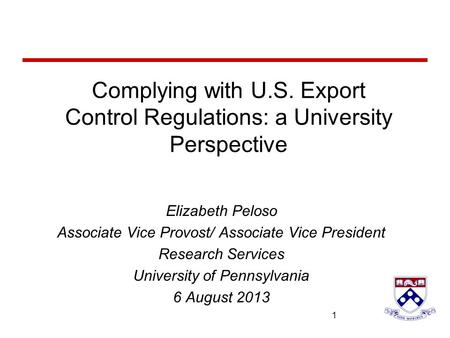 University of Pennsylvania 1 1 Complying with U.S. Export Control Regulations: a University Perspective Elizabeth Peloso Associate Vice Provost/ Associate.