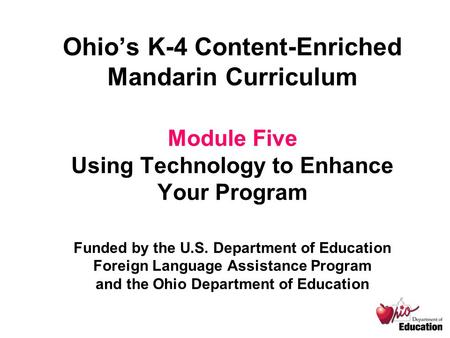 Ohio's K-4 Content-Enriched Mandarin Curriculum Module Five Using Technology to Enhance Your Program Funded by the U.S. Department of Education Foreign.