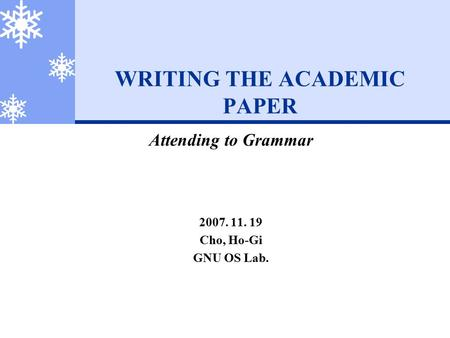 WRITING THE ACADEMIC PAPER Attending to Grammar 2007. 11. 19 Cho, Ho-Gi GNU OS Lab.