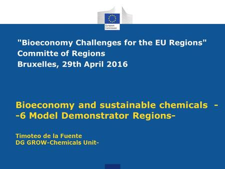 Bioeconomy and sustainable chemicals - -6 Model Demonstrator Regions- Timoteo de la Fuente DG GROW-Chemicals Unit- Bioeconomy Challenges for the EU Regions