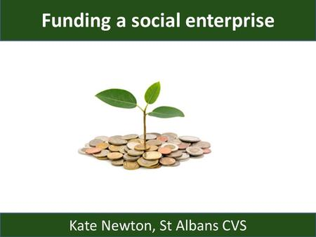Funding a social enterprise Kate Newton, St Albans CVS.