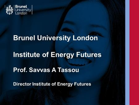 Brunel University London Institute of Energy Futures Prof. Savvas A Tassou Director Institute of Energy Futures.