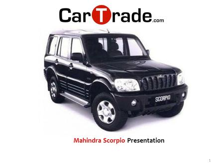 1 Mahindra Scorpio Presentation. The Mahindra Scorpio is a massive sports utility vehicle that has been appreciated for its powerful appearance as well.