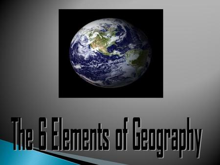 Many geographers use the six essential elements to organize their study.  1. The World in Spatial Terms  2. Places and Regions  3. Physical Systems.
