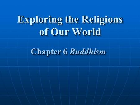 Exploring the Religions of Our World Chapter 6 Buddhism Chapter 6 Buddhism.
