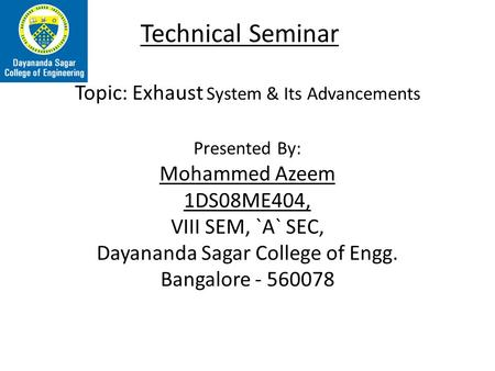 Technical Seminar Topic: Exhaust System & Its Advancements Presented By: Mohammed Azeem 1DS08ME404, VIII SEM, `A` SEC, Dayananda Sagar College of Engg.