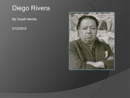 Diego Rivera By Yousif Hermis 2/12/2015. About  Born on December 8, 1886, in Guanajuato, Mexico, Diego Rivera sought to make art that reflected the lives.