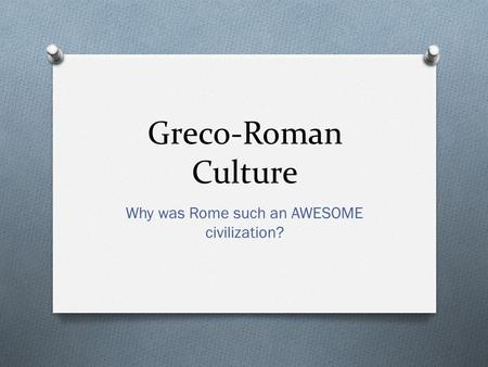 Greco-Roman Culture Why was Rome such an AWESOME civilization?