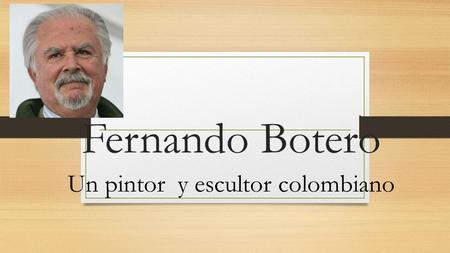 Fernando Botero Un pintor y escultor colombiano. Fernando Botero Born in Medellin, Colombia on April 19, 1932 Fernando Botero attended a matador school.