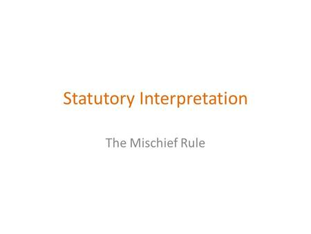 Statutory Interpretation The Mischief Rule. Learning Objectives All learners will be able to: Demonstrate understanding of the literal, golden and mischief.