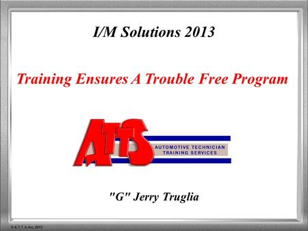© A.T.T.S. Inc. 2013 I/M Solutions 2013 Training Ensures A Trouble Free Program G Jerry Truglia.