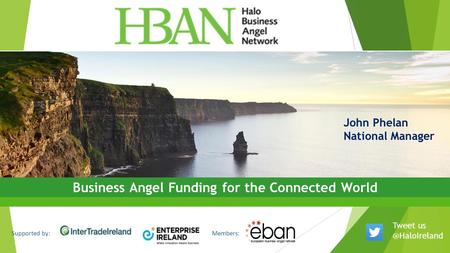 Supported by:Members: Business Angel Funding for the Connected World John Phelan National Manager Tweet