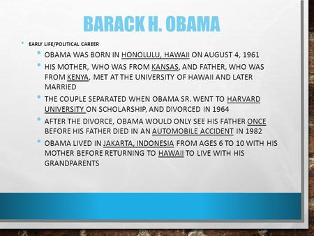 BARACK H. OBAMA EARLY LIFE/POLITICAL CAREER OBAMA WAS BORN IN HONOLULU, HAWAII ON AUGUST 4, 1961 HIS MOTHER, WHO WAS FROM KANSAS, AND FATHER, WHO WAS FROM.