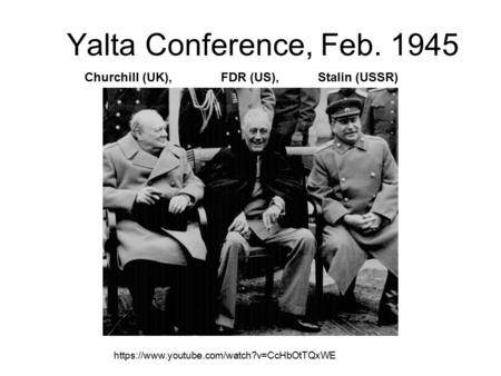 Yalta Conference, Feb. 1945 https://www.youtube.com/watch?v=CcHbOtTQxWE Churchill (UK), FDR (US), Stalin (USSR)