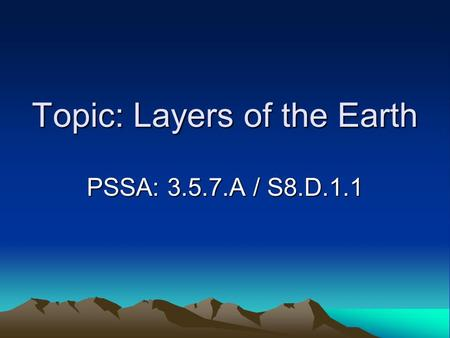 Topic: Layers of the Earth PSSA: 3.5.7.A / S8.D.1.1.